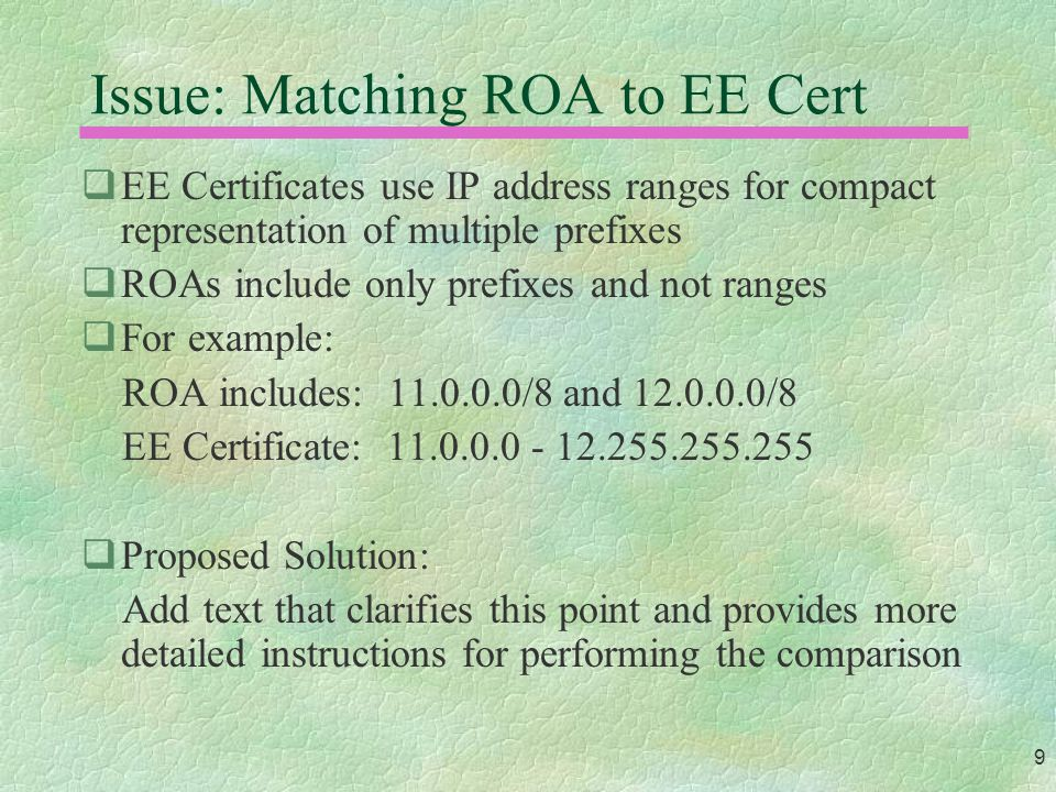 9 Issue: Matching ROA to EE Cert  EE Certificates use IP address ranges for compact representation of multiple prefixes  ROAs include only prefixes and not ranges  For example: ROA includes: 11.0.0.0/8 and 12.0.0.0/8 EE Certificate: 11.0.0.0 - 12.255.255.255  Proposed Solution: Add text that clarifies this point and provides more detailed instructions for performing the comparison