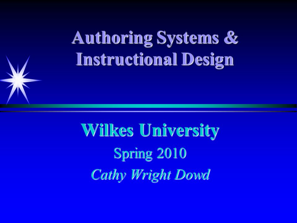 Authoring Systems & Instructional Design Wilkes University Spring 2010 Cathy Wright Dowd