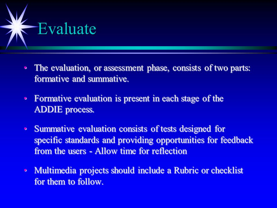 Evaluate The evaluation, or assessment phase, consists of two parts: formative and summative.The evaluation, or assessment phase, consists of two part