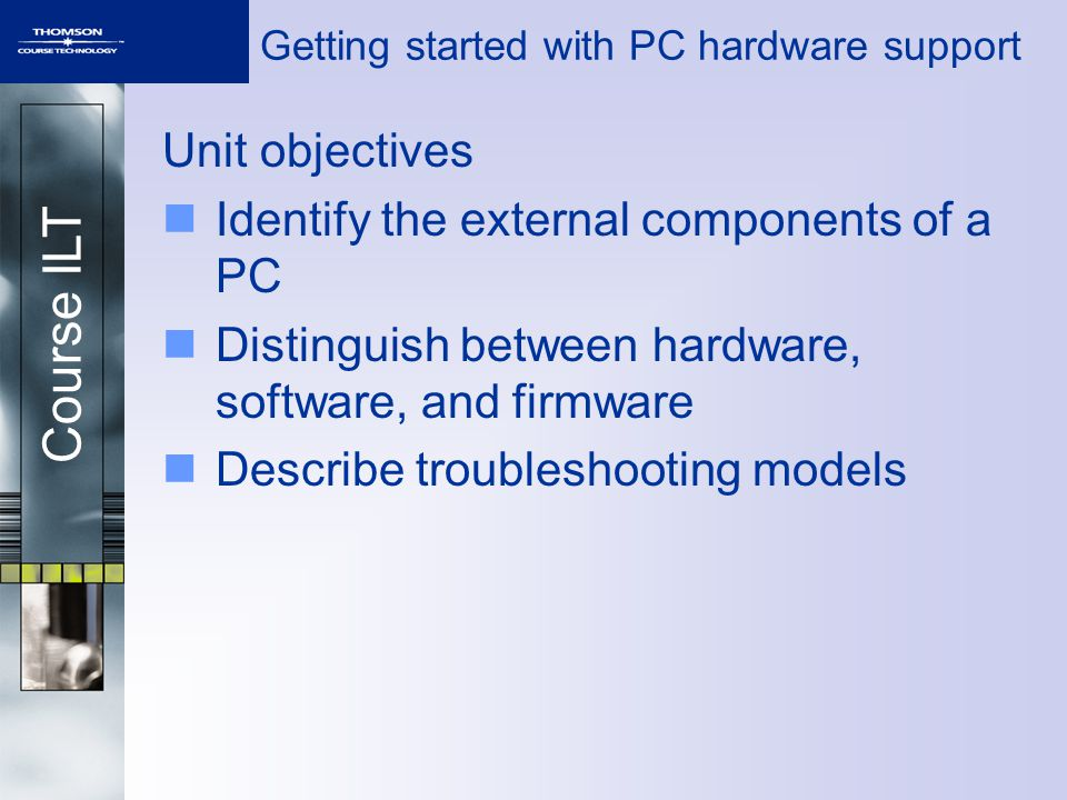 Course ILT Topic A Topic A: Computer components overview Topic B: Hardware, software, and firmware Topic C: Troubleshooting models