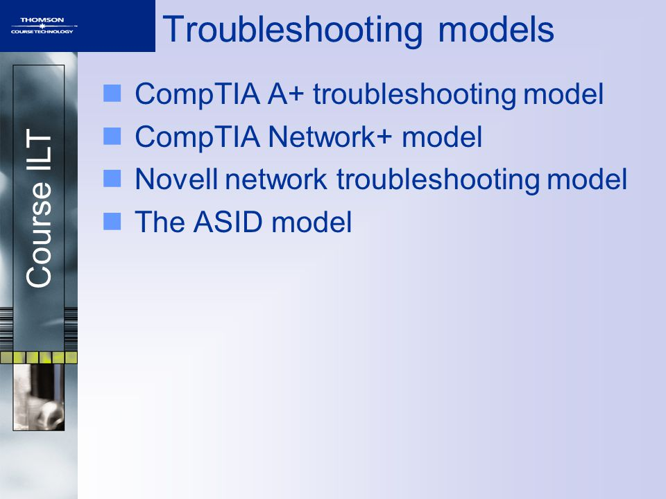 Course ILT Troubleshooting models CompTIA A+ troubleshooting model CompTIA Network+ model Novell network troubleshooting model The ASID model