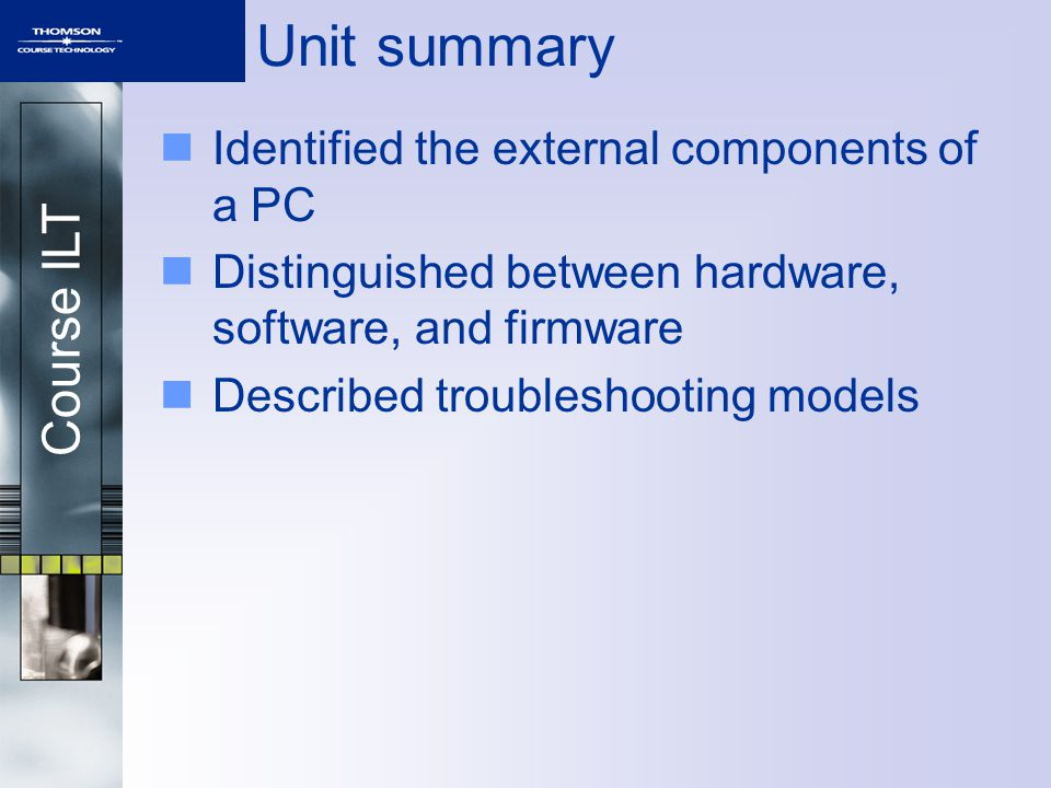 Course ILT Unit summary Identified the external components of a PC Distinguished between hardware, software, and firmware Described troubleshooting mo