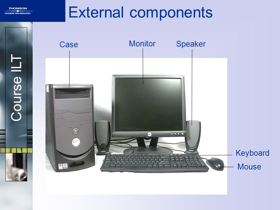 Course ILT External components Case Monitor Speaker Keyboard Mouse