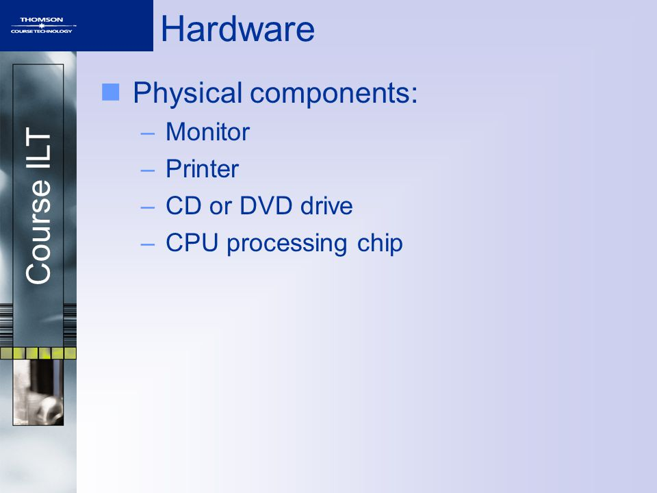 Course ILT Hardware Physical components: –Monitor –Printer –CD or DVD drive –CPU processing chip