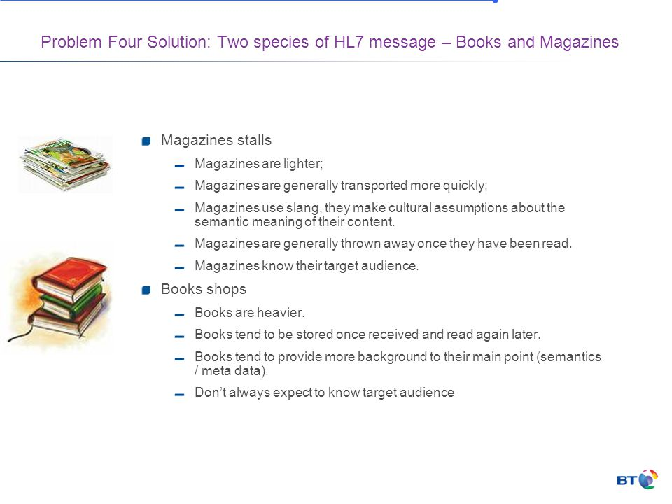 Problem Four Solution: Two species of HL7 message – Books and Magazines Magazines stalls Magazines are lighter; Magazines are generally transported more quickly; Magazines use slang, they make cultural assumptions about the semantic meaning of their content.