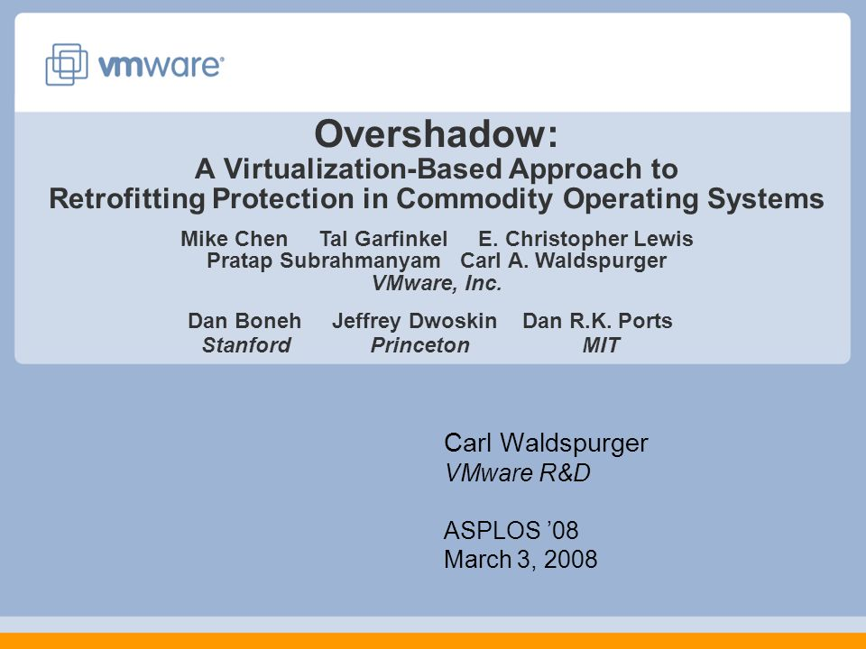 Overshadow: A Virtualization-Based Approach to Retrofitting Protection in Commodity Operating Systems Carl Waldspurger VMware R&D ASPLOS '08 March 3, 2008 Mike Chen Tal Garfinkel E.
