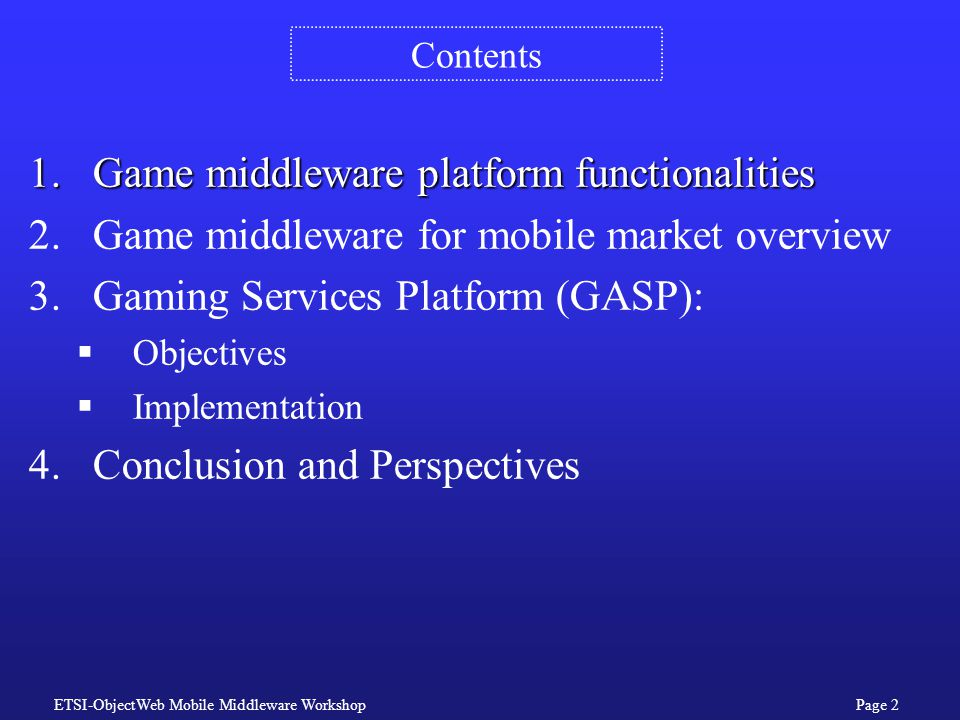 ETSI-ObjectWeb Mobile Middleware WorkshopPage 2 Contents 1.Game middleware platform functionalities 2.Game middleware for mobile market overview 3.Gaming Services Platform (GASP):  Objectives  Implementation 4.Conclusion and Perspectives