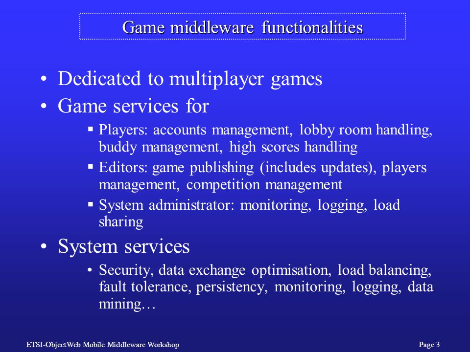ETSI-ObjectWeb Mobile Middleware WorkshopPage 3 Game middleware functionalities Dedicated to multiplayer games Game services for  Players: accounts management, lobby room handling, buddy management, high scores handling  Editors: game publishing (includes updates), players management, competition management  System administrator: monitoring, logging, load sharing System services Security, data exchange optimisation, load balancing, fault tolerance, persistency, monitoring, logging, data mining…