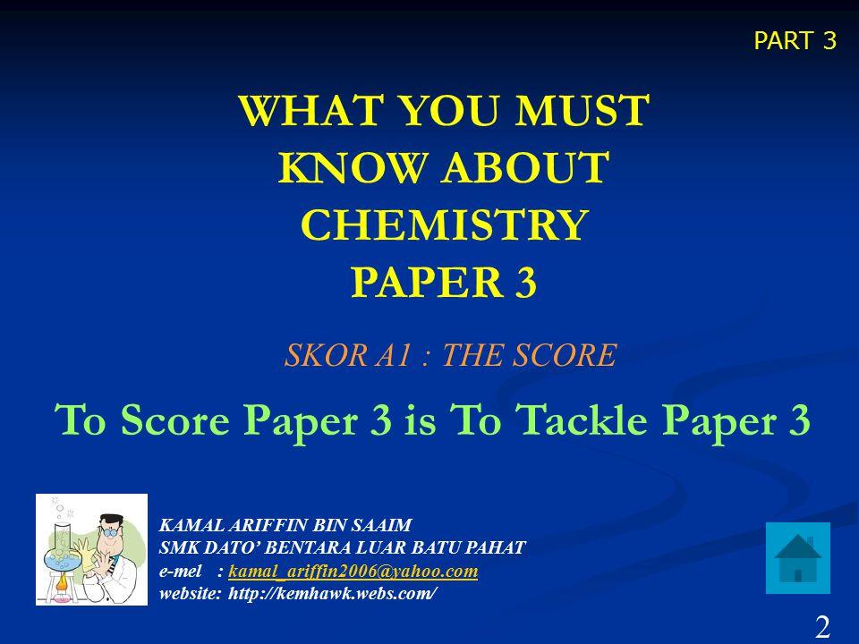 WHAT YOU MUST KNOW ABOUT CHEMISTRY PAPER 3 To Score Paper 3 is To Tackle Paper 3 KAMAL ARIFFIN BIN SAAIM SMK DATO' BENTARA LUAR BATU PAHAT e-mel : kamal_ariffin2006@yahoo.com website: http://kemhawk.webs.com/kamal_ariffin2006@yahoo.com PART 3 SKOR A1 : THE SCORE 2