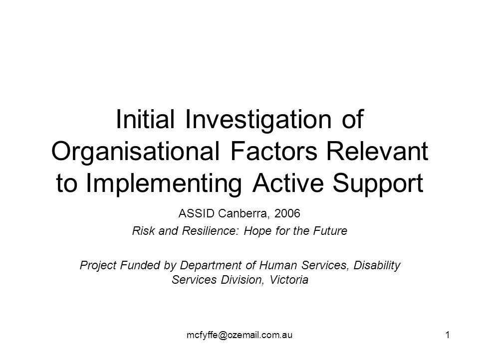 mcfyffe@ozemail.com.au1 Initial Investigation of Organisational Factors Relevant to Implementing Active Support ASSID Canberra, 2006 Risk and Resilien