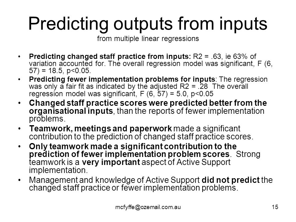 mcfyffe@ozemail.com.au15 Predicting outputs from inputs from multiple linear regressions Predicting changed staff practice from inputs: R2 =.63, ie 63% of variation accounted for.