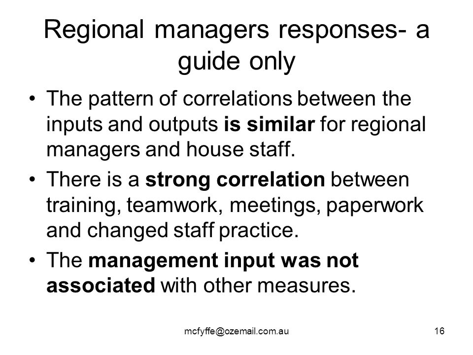 mcfyffe@ozemail.com.au16 Regional managers responses- a guide only The pattern of correlations between the inputs and outputs is similar for regional managers and house staff.