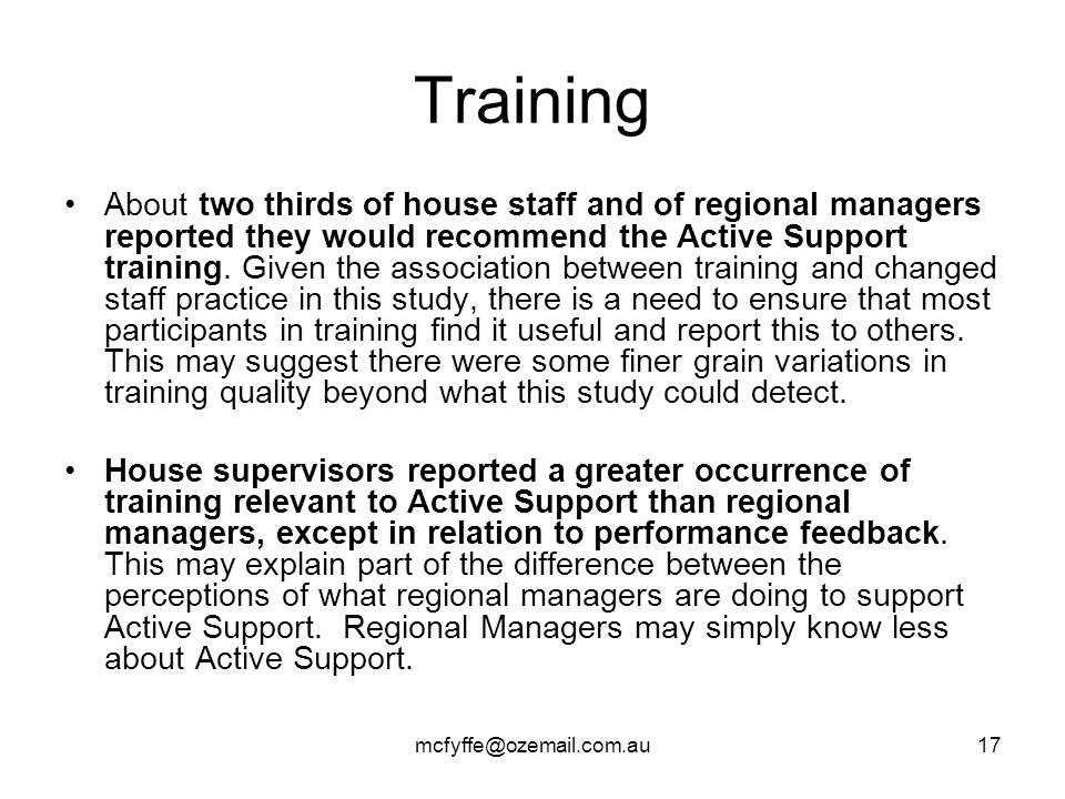 mcfyffe@ozemail.com.au17 Training About two thirds of house staff and of regional managers reported they would recommend the Active Support training.