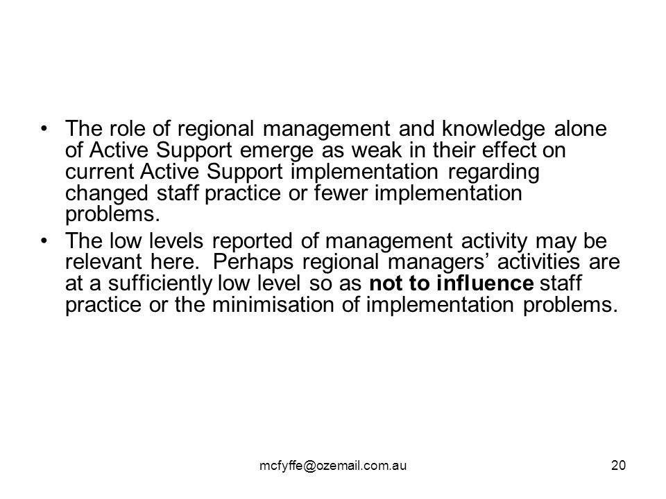 mcfyffe@ozemail.com.au20 The role of regional management and knowledge alone of Active Support emerge as weak in their effect on current Active Support implementation regarding changed staff practice or fewer implementation problems.