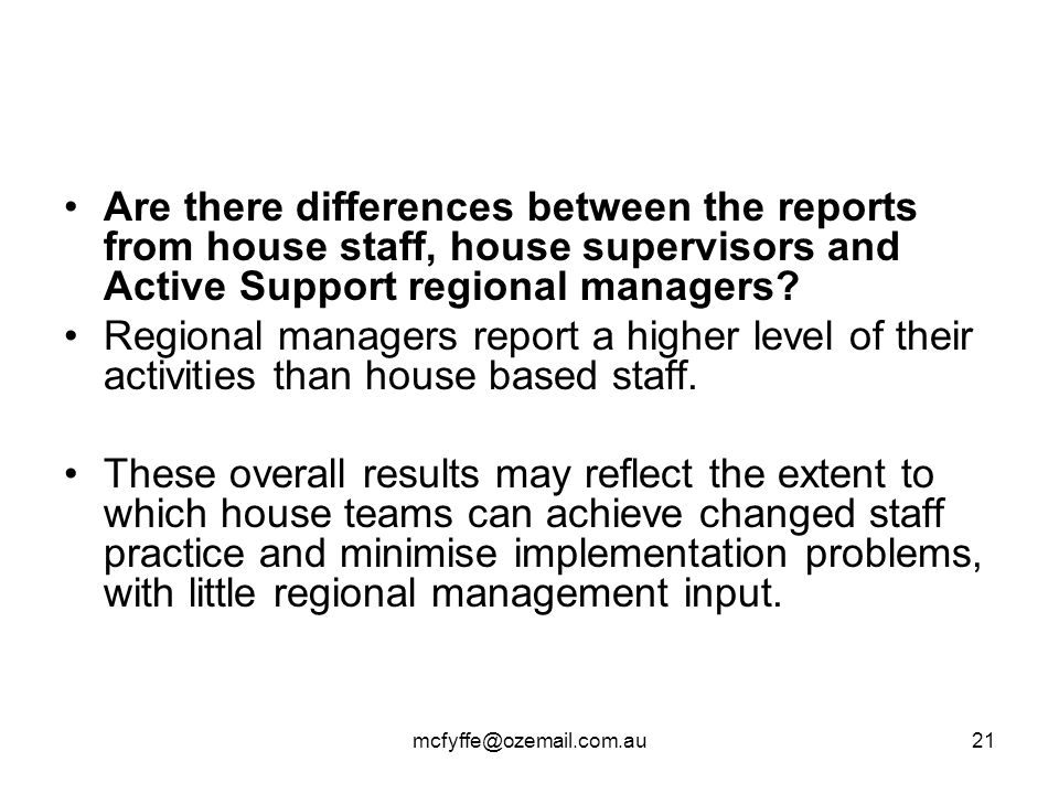 mcfyffe@ozemail.com.au21 Are there differences between the reports from house staff, house supervisors and Active Support regional managers? Regional