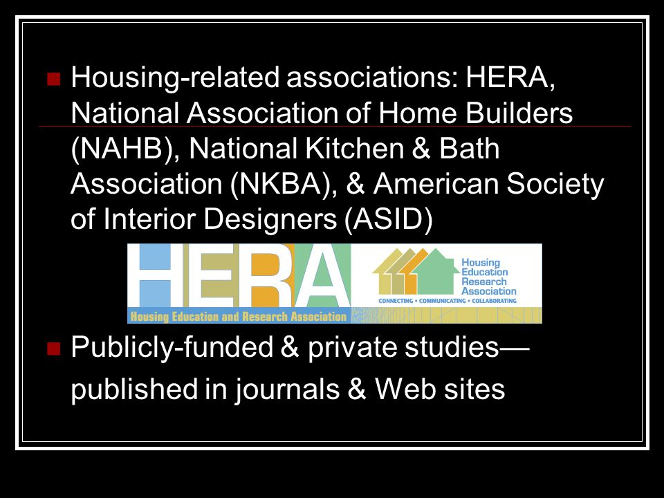 Housing-related associations: HERA, National Association of Home Builders (NAHB), National Kitchen & Bath Association (NKBA), & American Society of Interior Designers (ASID) Publicly-funded & private studies— published in journals & Web sites