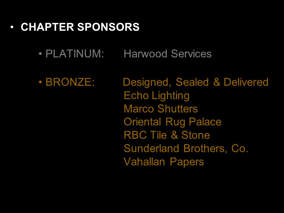 CHAPTER SPONSORS PLATINUM: Harwood Services BRONZE: Designed, Sealed & Delivered Echo Lighting Marco Shutters Oriental Rug Palace RBC Tile & Stone Sunderland Brothers, Co.