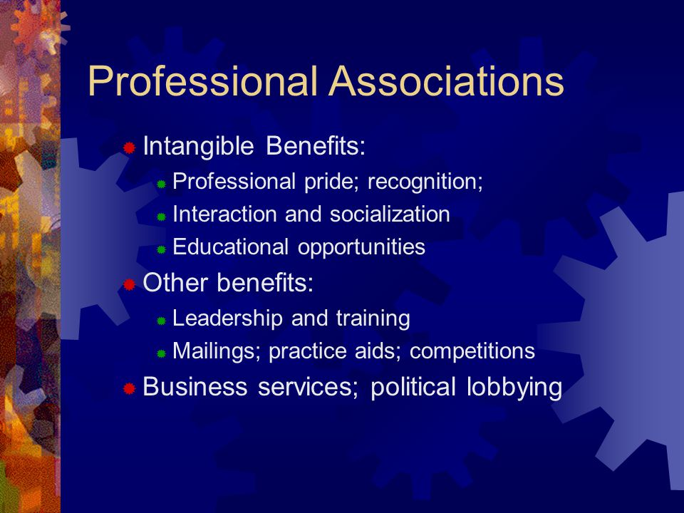 Professional Associations  Intangible Benefits:  Professional pride; recognition;  Interaction and socialization  Educational opportunities  Othe
