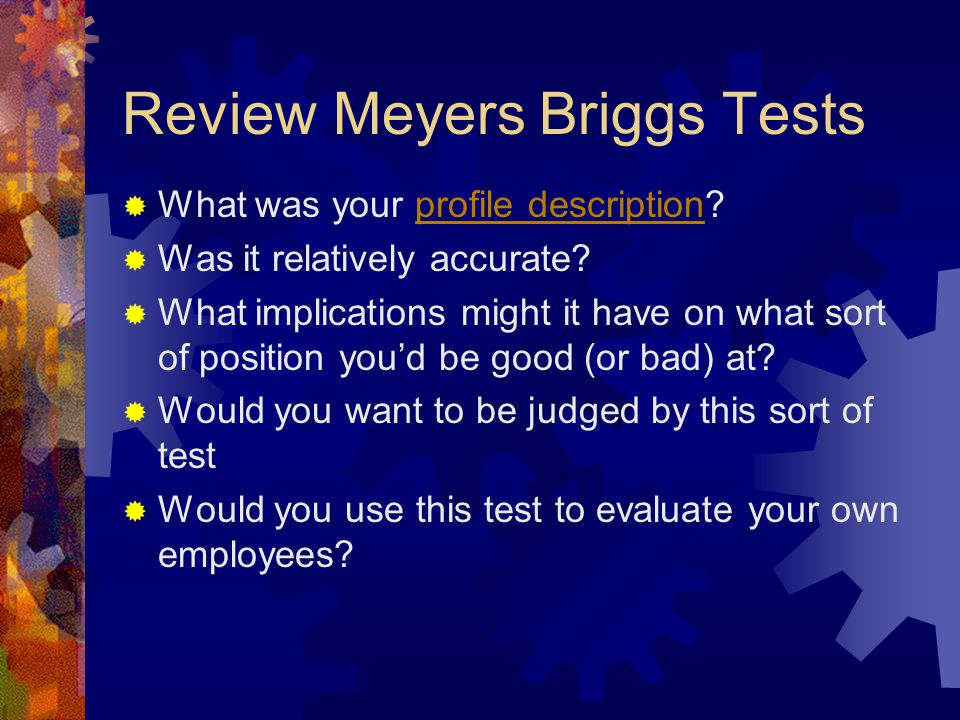 Review Meyers Briggs Tests  What was your profile description?profile description  Was it relatively accurate?  What implications might it have on