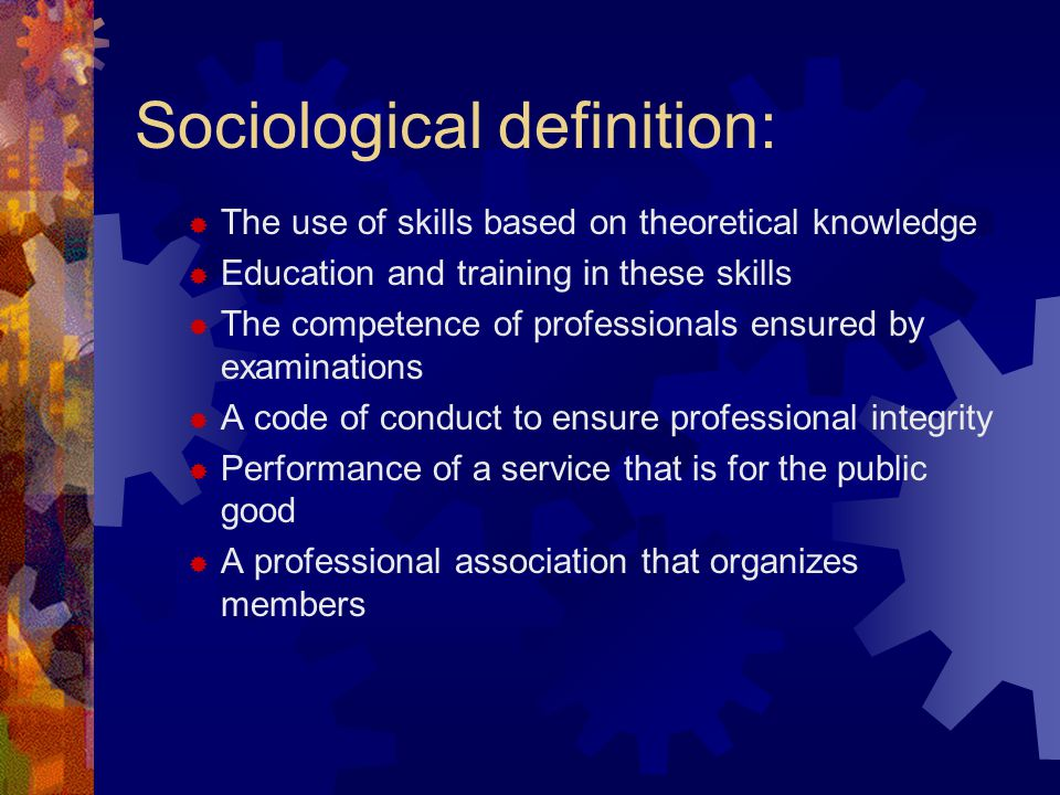 Sociological definition:  The use of skills based on theoretical knowledge  Education and training in these skills  The competence of professionals