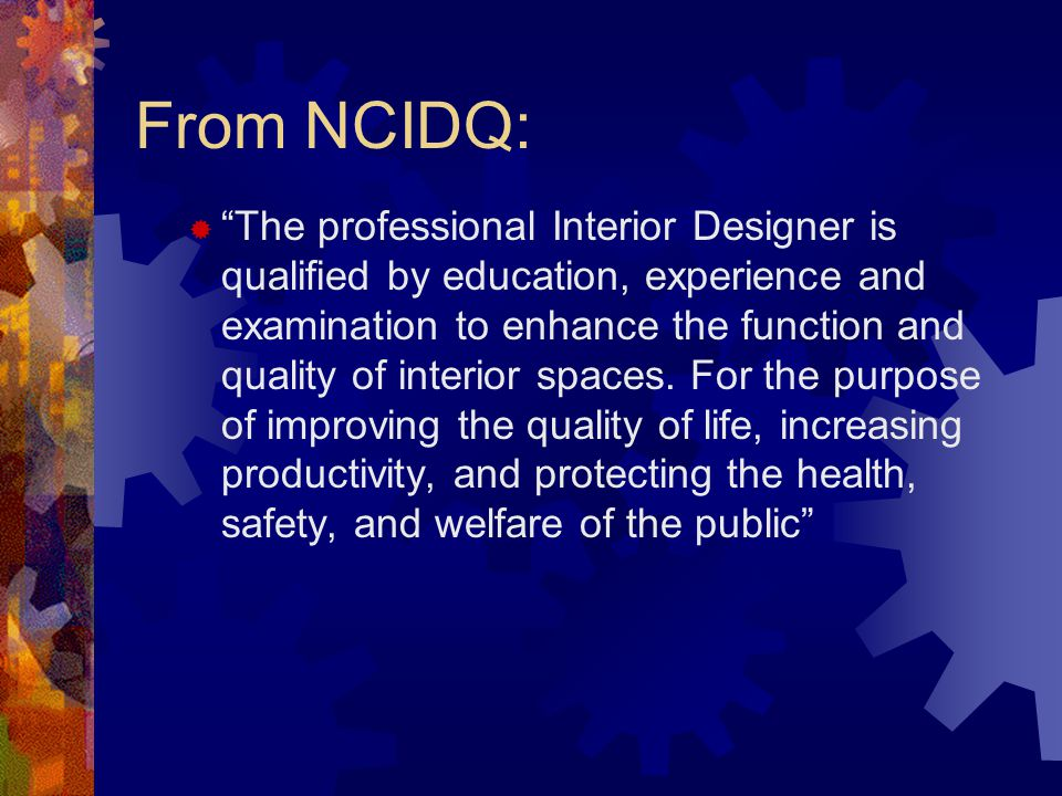"From NCIDQ:  ""The professional Interior Designer is qualified by education, experience and examination to enhance the function and quality of interio"
