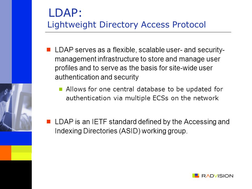 LDAP: Lightweight Directory Access Protocol  LDAP serves as a flexible, scalable user- and security- management infrastructure to store and manage user profiles and to serve as the basis for site-wide user authentication and security  Allows for one central database to be updated for authentication via multiple ECSs on the network  LDAP is an IETF standard defined by the Accessing and Indexing Directories (ASID) working group.