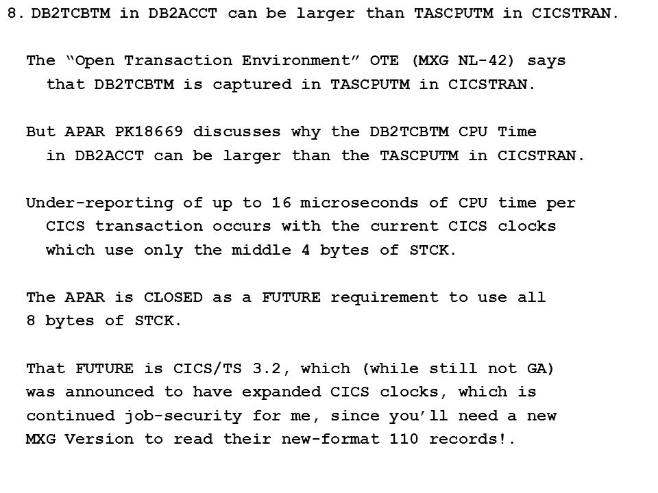 "8.DB2TCBTM in DB2ACCT can be larger than TASCPUTM in CICSTRAN. The ""Open Transaction Environment"" OTE (MXG NL-42) says that DB2TCBTM is captured in TA"