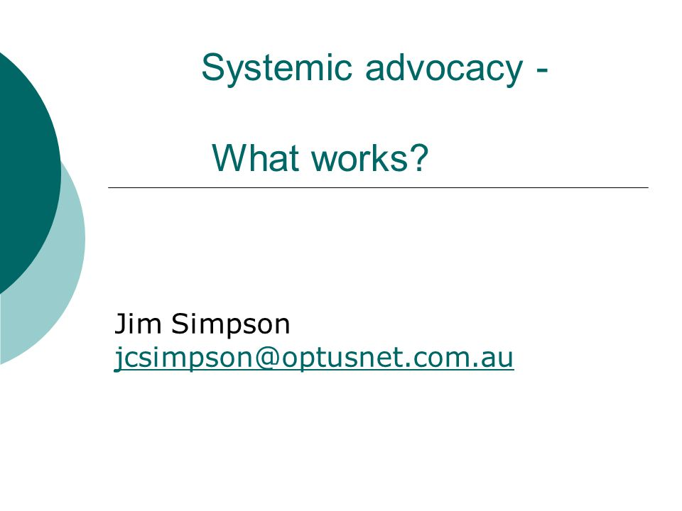 Systemic advocacy - What works? Jim Simpson jcsimpson@optusnet.com.au jcsimpson@optusnet.com.au