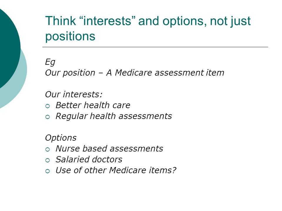 Think interests and options, not just positions Eg Our position – A Medicare assessment item Our interests:  Better health care  Regular health assessments Options  Nurse based assessments  Salaried doctors  Use of other Medicare items?