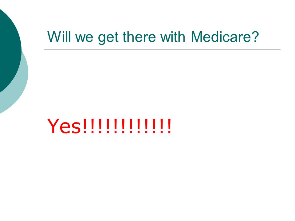 Will we get there with Medicare? Yes!!!!!!!!!!!!