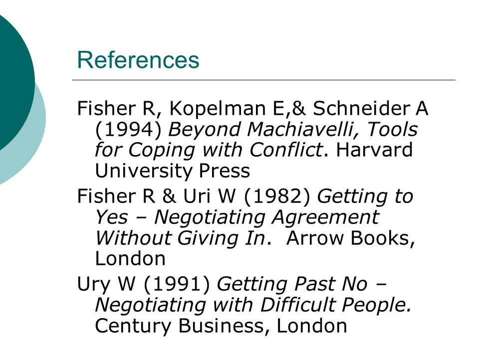 References Fisher R, Kopelman E,& Schneider A (1994) Beyond Machiavelli, Tools for Coping with Conflict.