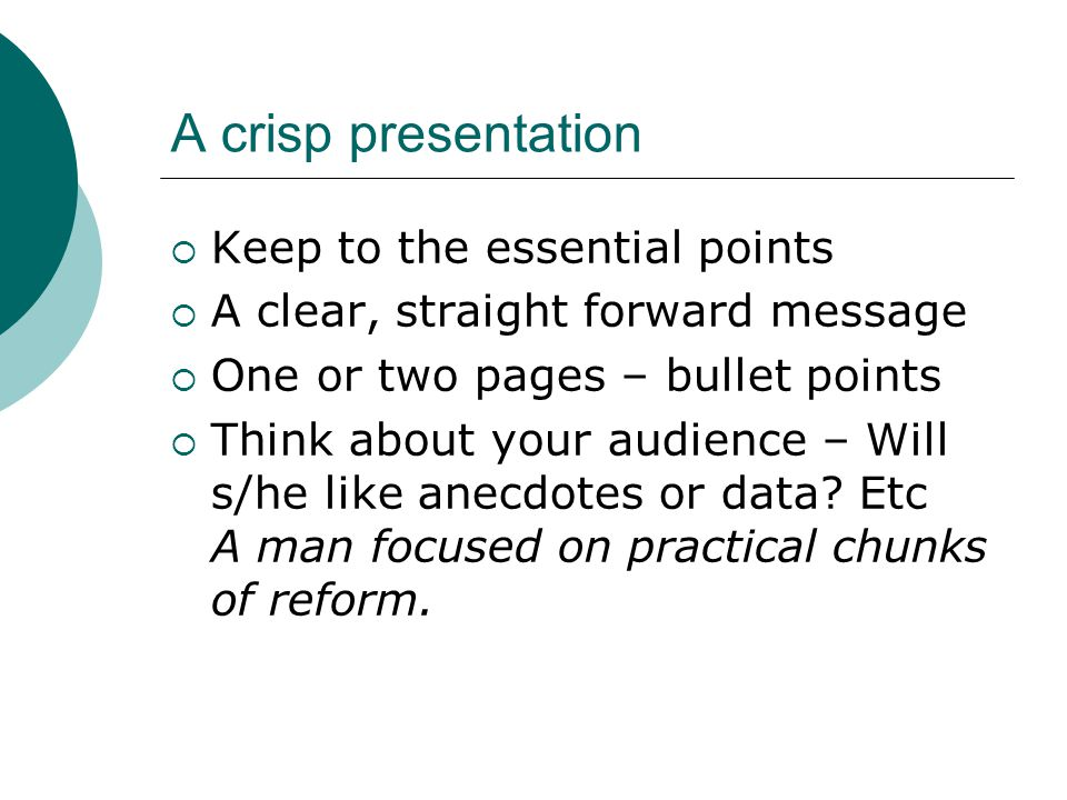 A crisp presentation  Keep to the essential points  A clear, straight forward message  One or two pages – bullet points  Think about your audience – Will s/he like anecdotes or data.