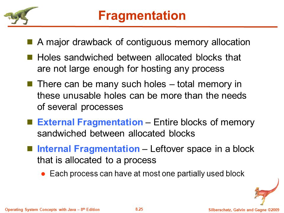 8.25 Silberschatz, Galvin and Gagne ©2009 Operating System Concepts with Java – 8 th Edition Fragmentation A major drawback of contiguous memory alloc
