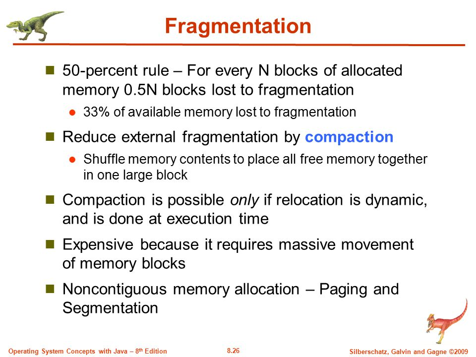 8.26 Silberschatz, Galvin and Gagne ©2009 Operating System Concepts with Java – 8 th Edition Fragmentation 50-percent rule – For every N blocks of all