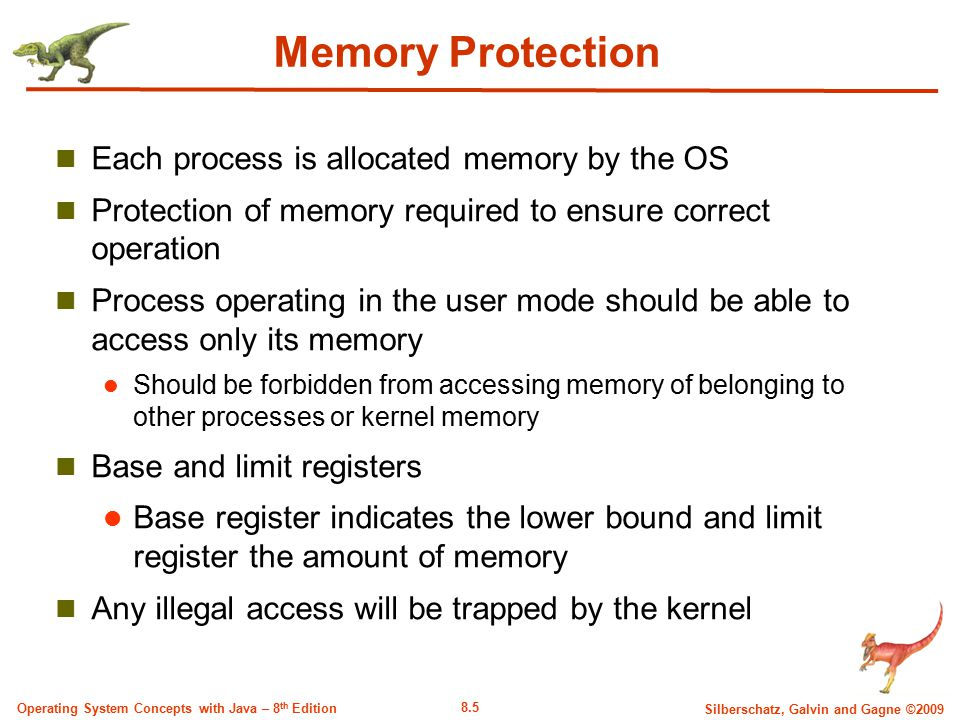 8.5 Silberschatz, Galvin and Gagne ©2009 Operating System Concepts with Java – 8 th Edition Memory Protection Each process is allocated memory by the