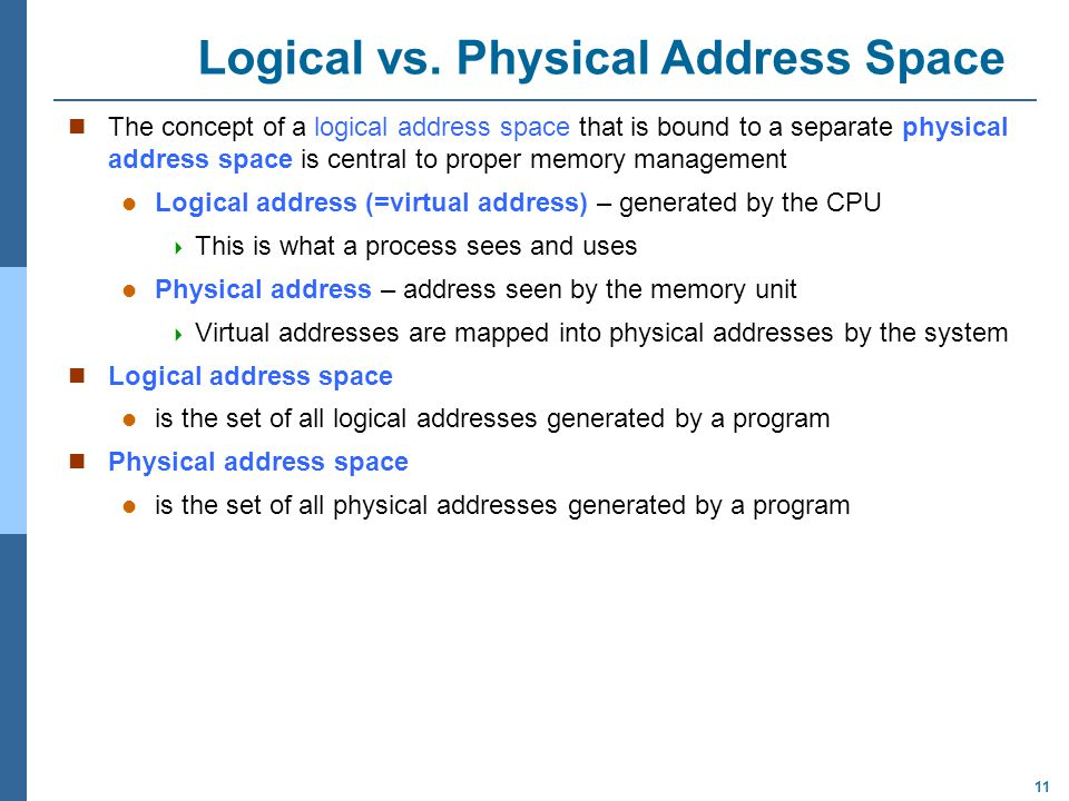 11 Logical vs. Physical Address Space The concept of a logical address space that is bound to a separate physical address space is central to proper m