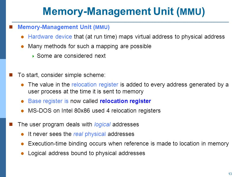 13 Memory-Management Unit ( MMU ) n Memory-Management Unit ( MMU ) Hardware device that (at run time) maps virtual address to physical address Many methods for such a mapping are possible  Some are considered next To start, consider simple scheme: The value in the relocation register is added to every address generated by a user process at the time it is sent to memory Base register is now called relocation register MS-DOS on Intel 80x86 used 4 relocation registers The user program deals with logical addresses It never sees the real physical addresses Execution-time binding occurs when reference is made to location in memory Logical address bound to physical addresses