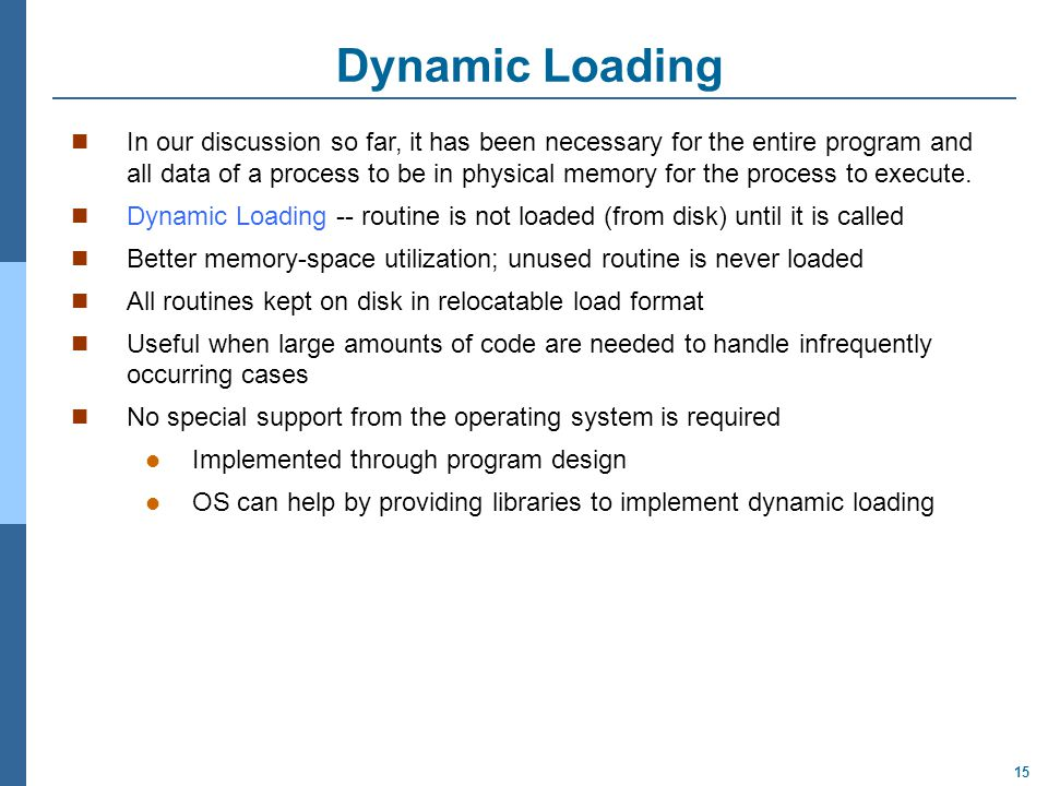 15 Dynamic Loading In our discussion so far, it has been necessary for the entire program and all data of a process to be in physical memory for the p
