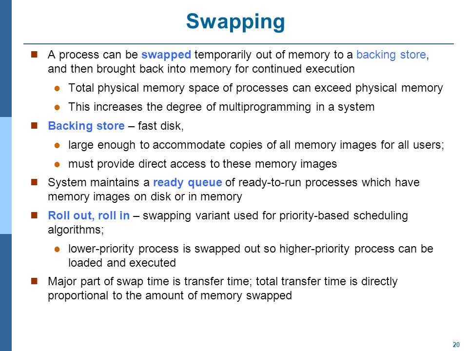 20 Swapping A process can be swapped temporarily out of memory to a backing store, and then brought back into memory for continued execution Total physical memory space of processes can exceed physical memory This increases the degree of multiprogramming in a system Backing store – fast disk, large enough to accommodate copies of all memory images for all users; must provide direct access to these memory images System maintains a ready queue of ready-to-run processes which have memory images on disk or in memory Roll out, roll in – swapping variant used for priority-based scheduling algorithms; lower-priority process is swapped out so higher-priority process can be loaded and executed Major part of swap time is transfer time; total transfer time is directly proportional to the amount of memory swapped