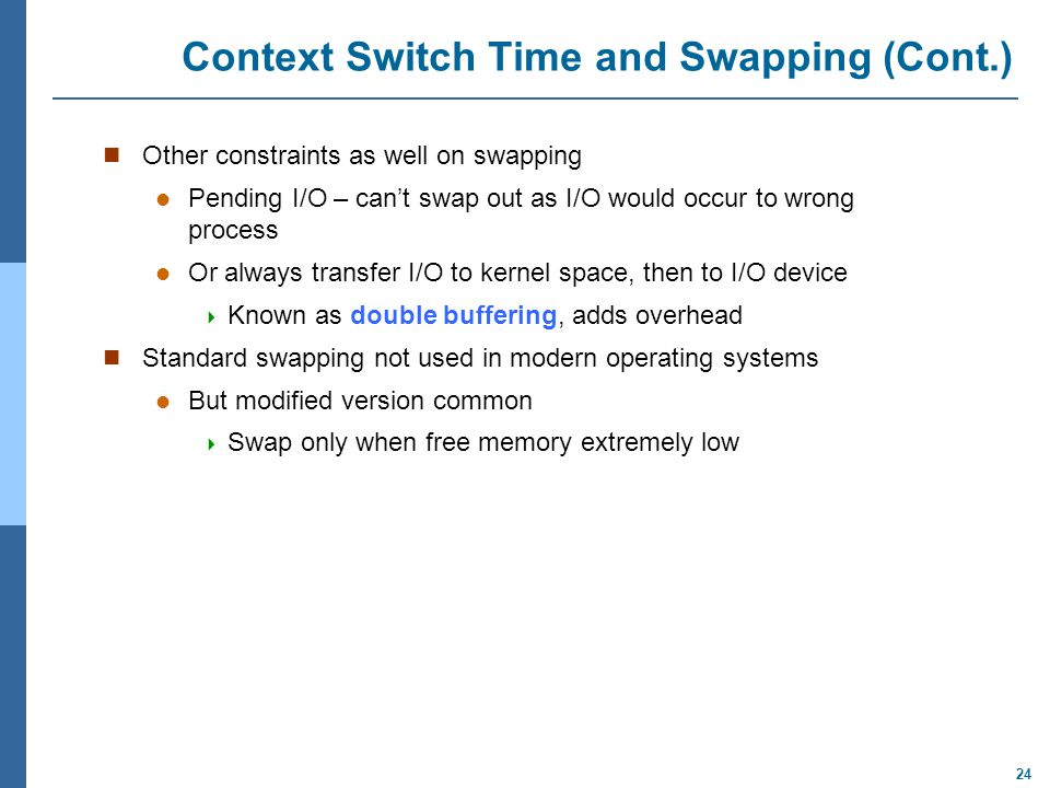 24 Context Switch Time and Swapping (Cont.) Other constraints as well on swapping Pending I/O – can't swap out as I/O would occur to wrong process Or