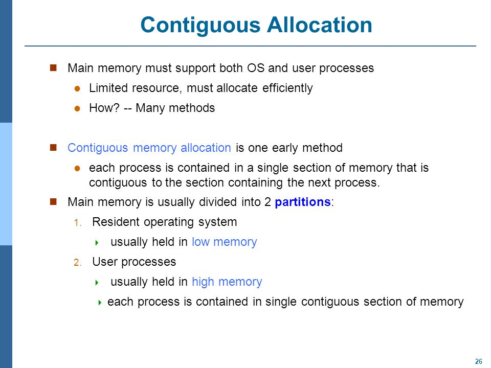 26 Contiguous Allocation Main memory must support both OS and user processes Limited resource, must allocate efficiently How? -- Many methods Contiguo