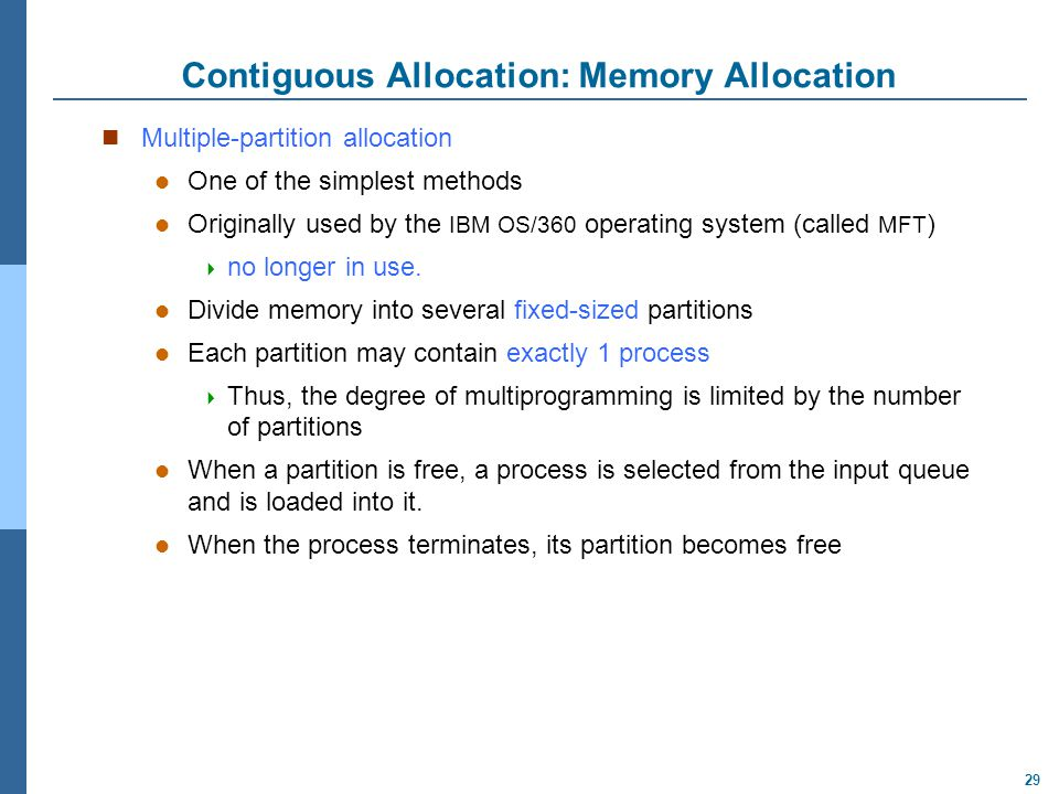 29 Contiguous Allocation: Memory Allocation Multiple-partition allocation One of the simplest methods Originally used by the IBM OS/360 operating syst