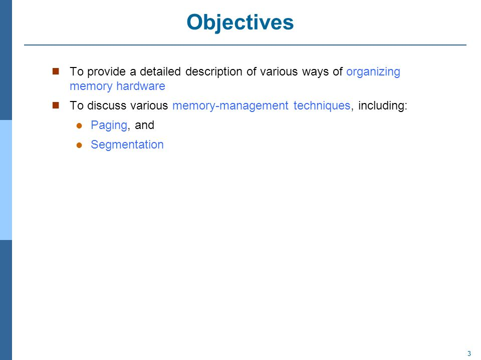3 Objectives To provide a detailed description of various ways of organizing memory hardware To discuss various memory-management techniques, including: Paging, and Segmentation
