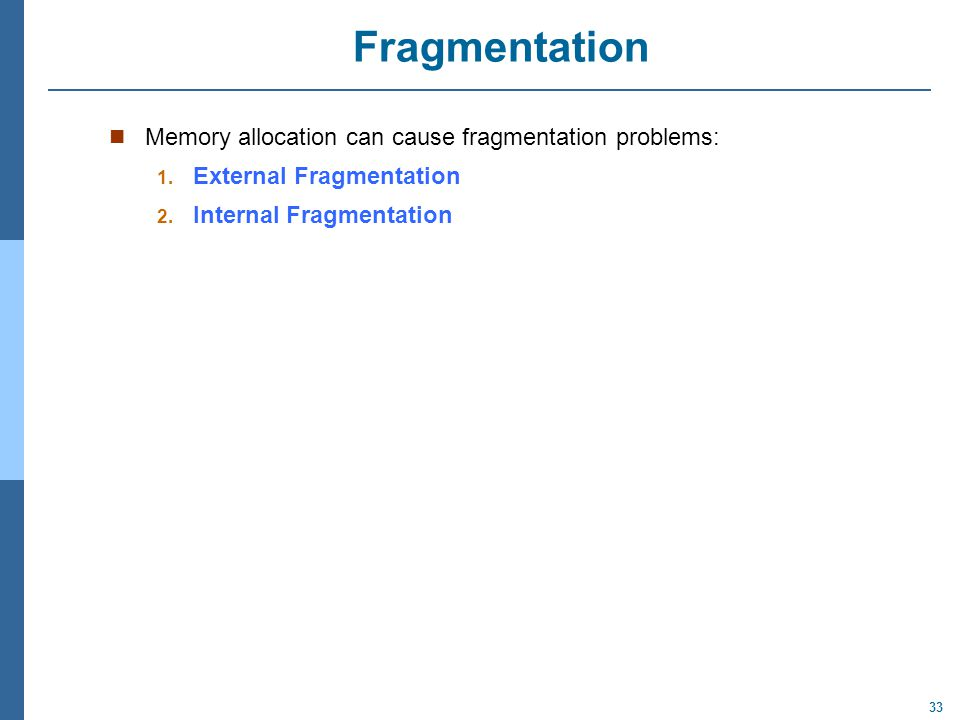 33 Fragmentation Memory allocation can cause fragmentation problems: 1. External Fragmentation 2. Internal Fragmentation