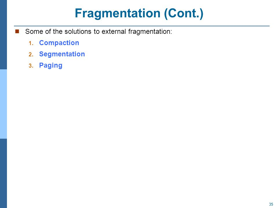 35 Fragmentation (Cont.) Some of the solutions to external fragmentation: 1. Compaction 2. Segmentation 3. Paging