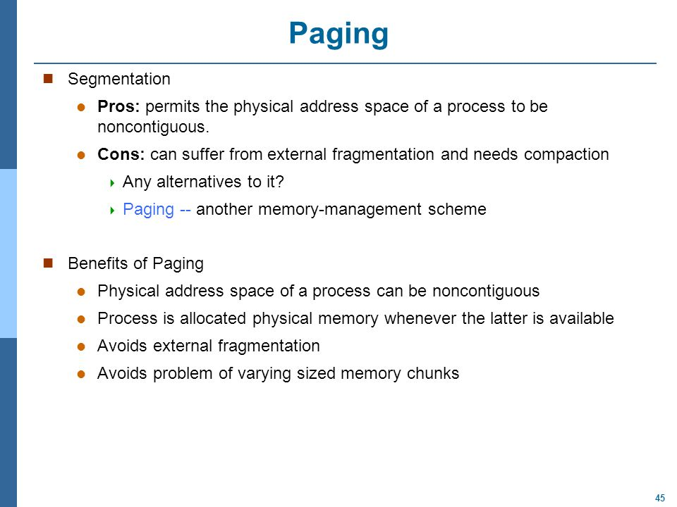 45 Paging Segmentation Pros: permits the physical address space of a process to be noncontiguous.