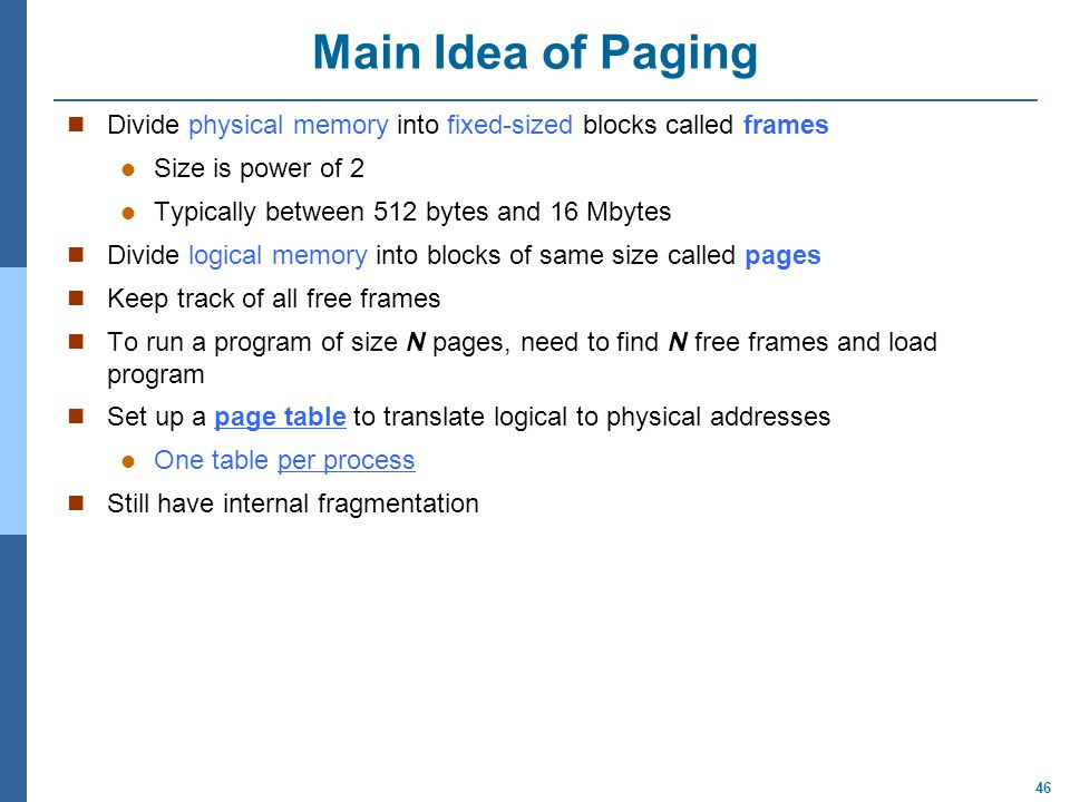 46 Main Idea of Paging Divide physical memory into fixed-sized blocks called frames Size is power of 2 Typically between 512 bytes and 16 Mbytes Divide logical memory into blocks of same size called pages Keep track of all free frames To run a program of size N pages, need to find N free frames and load program Set up a page table to translate logical to physical addresses One table per process Still have internal fragmentation