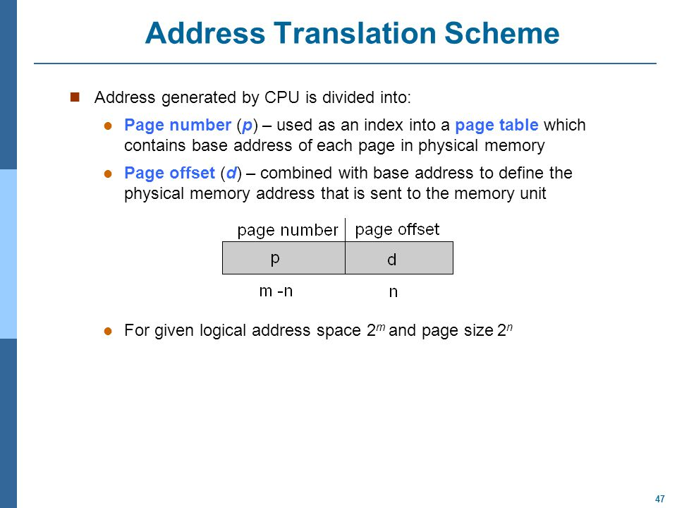 47 Address Translation Scheme Address generated by CPU is divided into: Page number (p) – used as an index into a page table which contains base addre