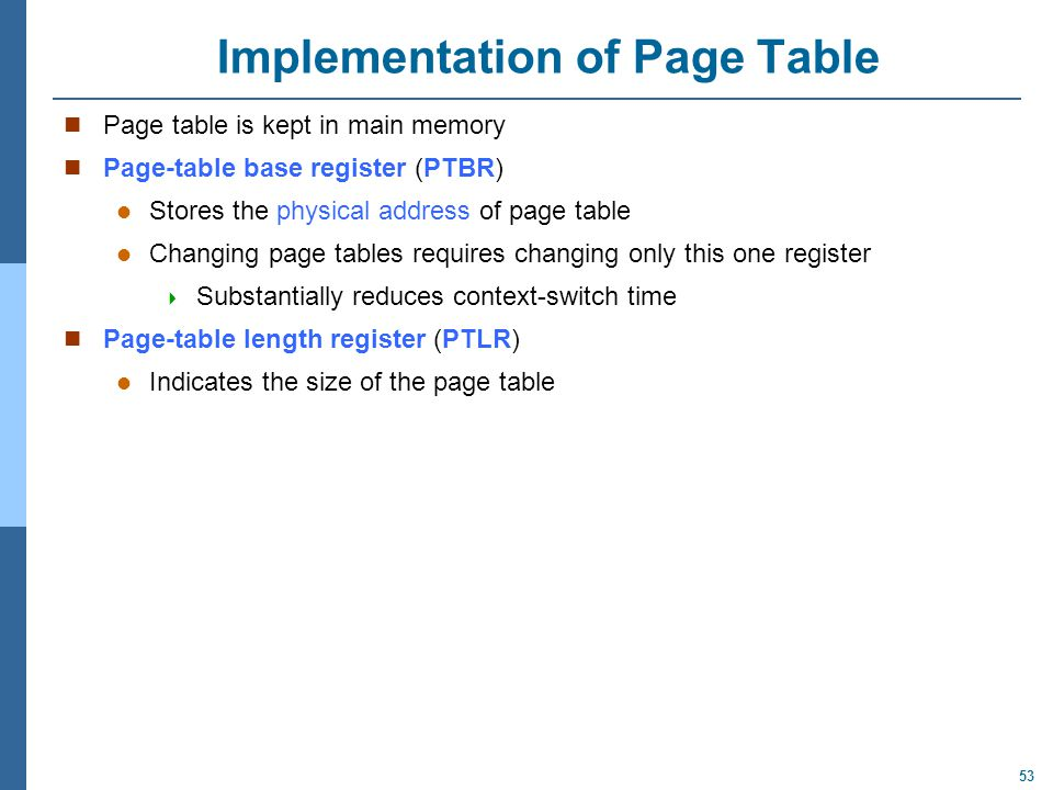 53 Implementation of Page Table Page table is kept in main memory Page-table base register (PTBR) Stores the physical address of page table Changing p