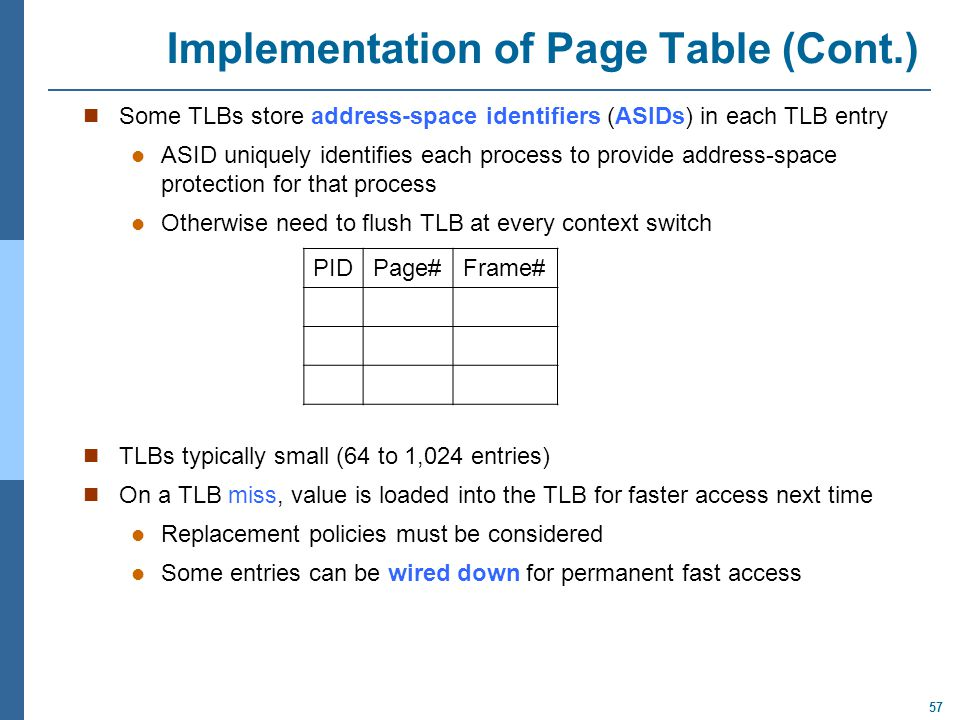 57 Implementation of Page Table (Cont.) Some TLBs store address-space identifiers (ASIDs) in each TLB entry ASID uniquely identifies each process to p